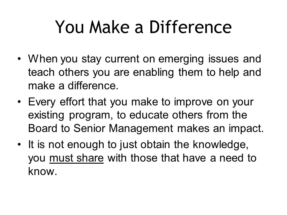 You Make a Difference When you stay current on emerging issues and teach others you are enabling them to help and make a difference.