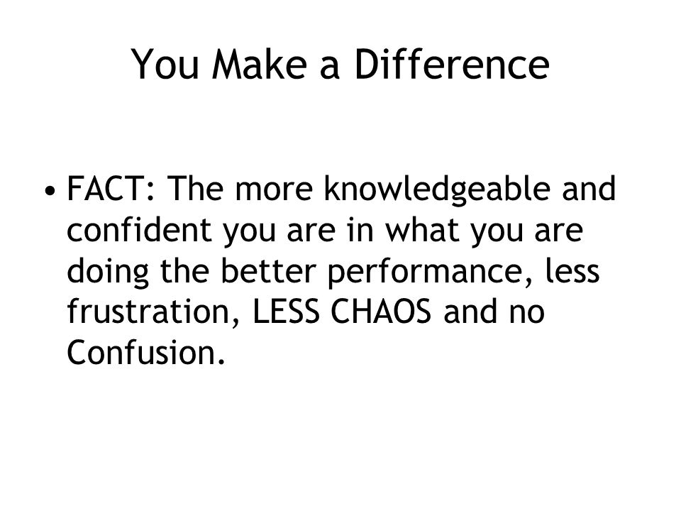 You Make a Difference FACT: The more knowledgeable and confident you are in what you are doing the better performance, less frustration, LESS CHAOS and no Confusion.
