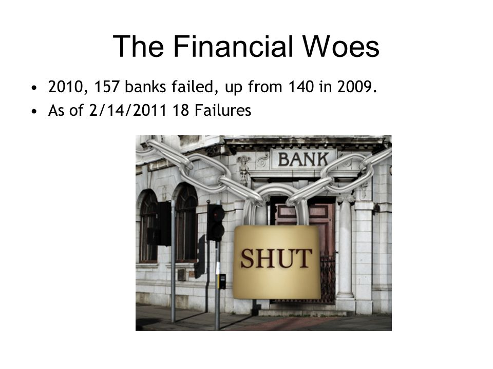 The Financial Woes 2010, 157 banks failed, up from 140 in 2009. As of 2/14/2011 18 Failures