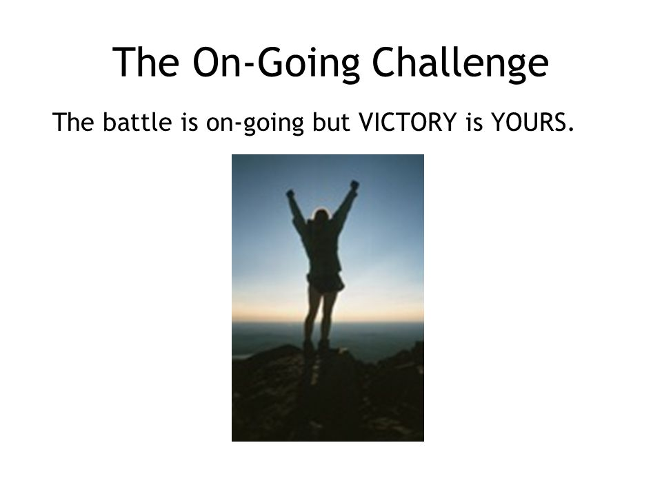 The On-Going Challenge The battle is on-going but VICTORY is YOURS.