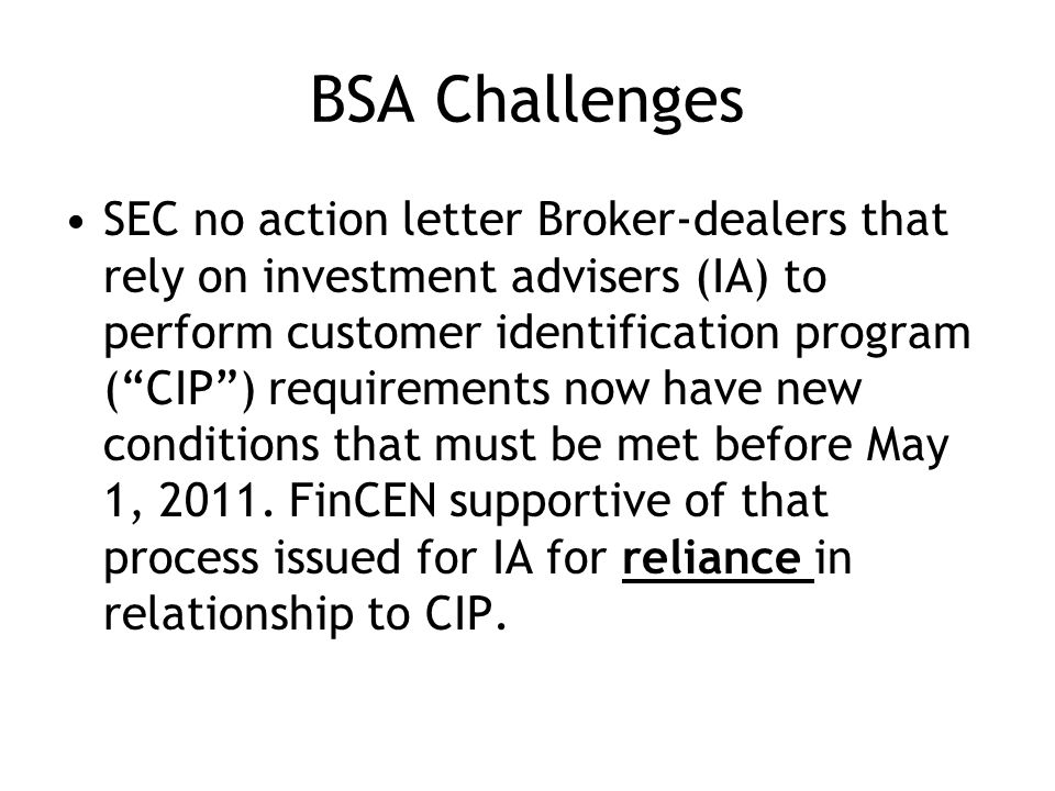 BSA Challenges SEC no action letter Broker-dealers that rely on investment advisers (IA) to perform customer identification program (CIP) requirements now have new conditions that must be met before May 1, 2011.