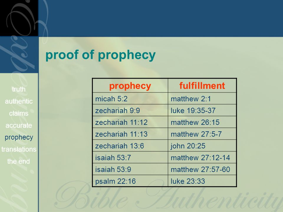 proof of prophecy prophecyfulfillment micah 5:2matthew 2:1 zechariah 9:9luke 19:35-37 zechariah 11:12matthew 26:15 zechariah 11:13matthew 27:5-7 zechariah 13:6john 20:25 isaiah 53:7matthew 27:12-14 isaiah 53:9matthew 27:57-60 psalm 22:16luke 23:33 truth authentic claims accurate prophecy translations the end