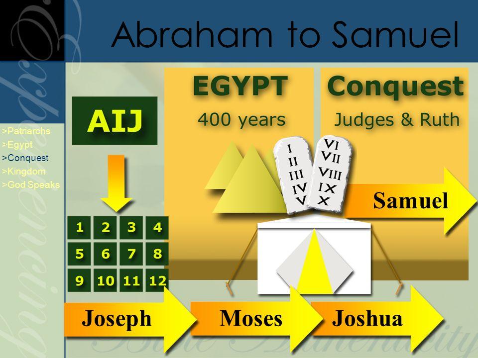 Abraham to Samuel JoshuaSamuel >Patriarchs >Egypt >Conquest >Kingdom >God Speaks Moses Joseph