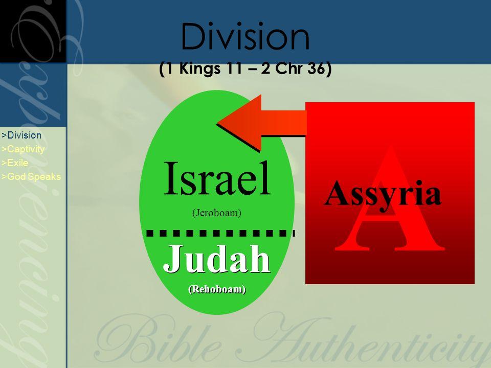 Israel (Jeroboam) Judah (Rehoboam) Judah (Rehoboam) A Assyria Division (1 Kings 11 – 2 Chr 36) >Division >Captivity >Exile >God Speaks