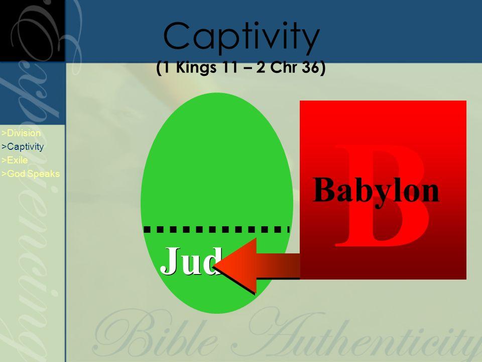Captivity (1 Kings 11 – 2 Chr 36) Judah A Assyria B Babylon >Division >Captivity >Exile >God Speaks