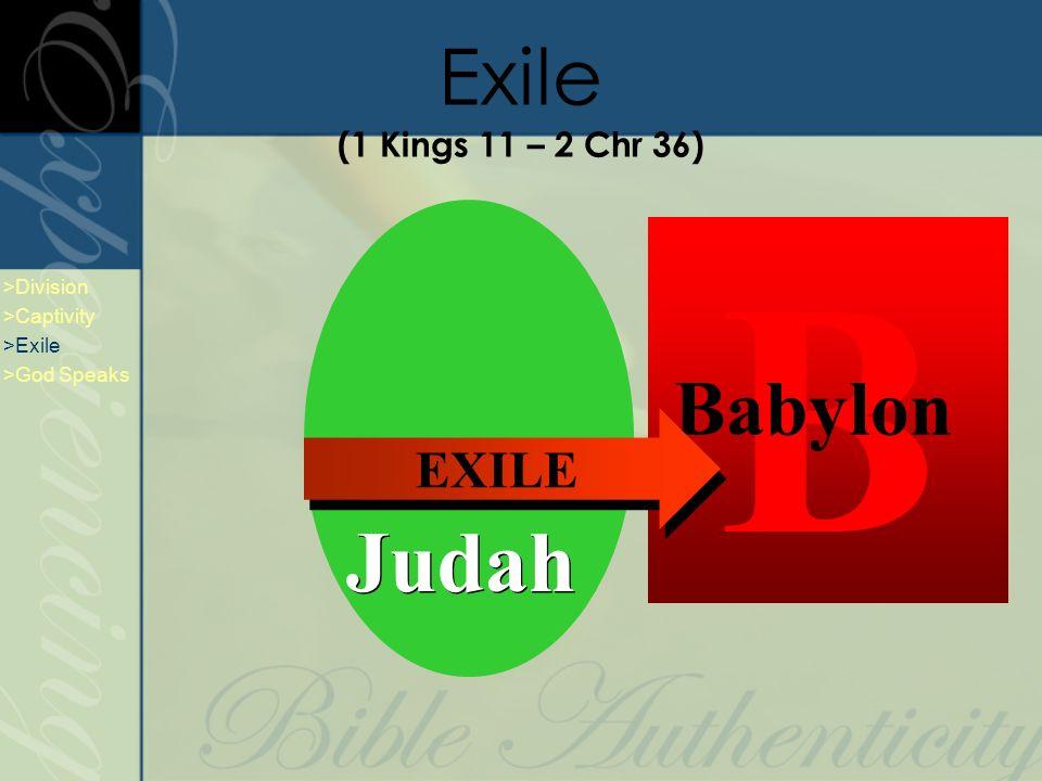 Exile (1 Kings 11 – 2 Chr 36) A Assyria B Babylon EXILE Judah >Division >Captivity >Exile >God Speaks