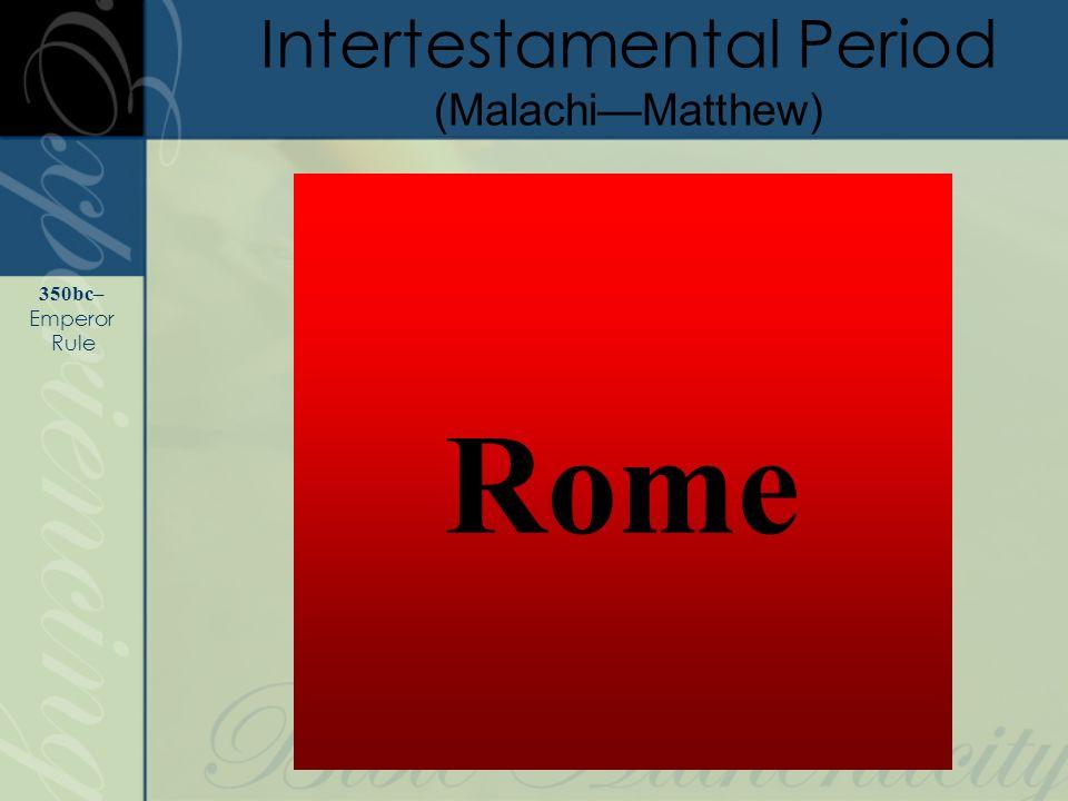 Rome Intertestamental Period (MalachiMatthew) 350bc– Emperor Rule