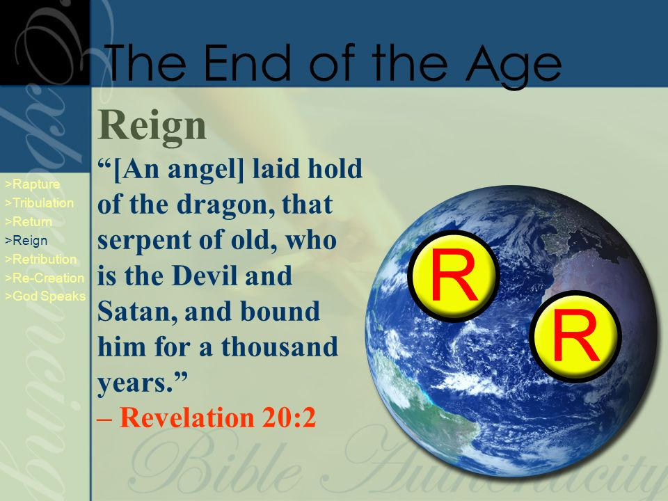 Reign [An angel] laid hold of the dragon, that serpent of old, who is the Devil and Satan, and bound him for a thousand years.
