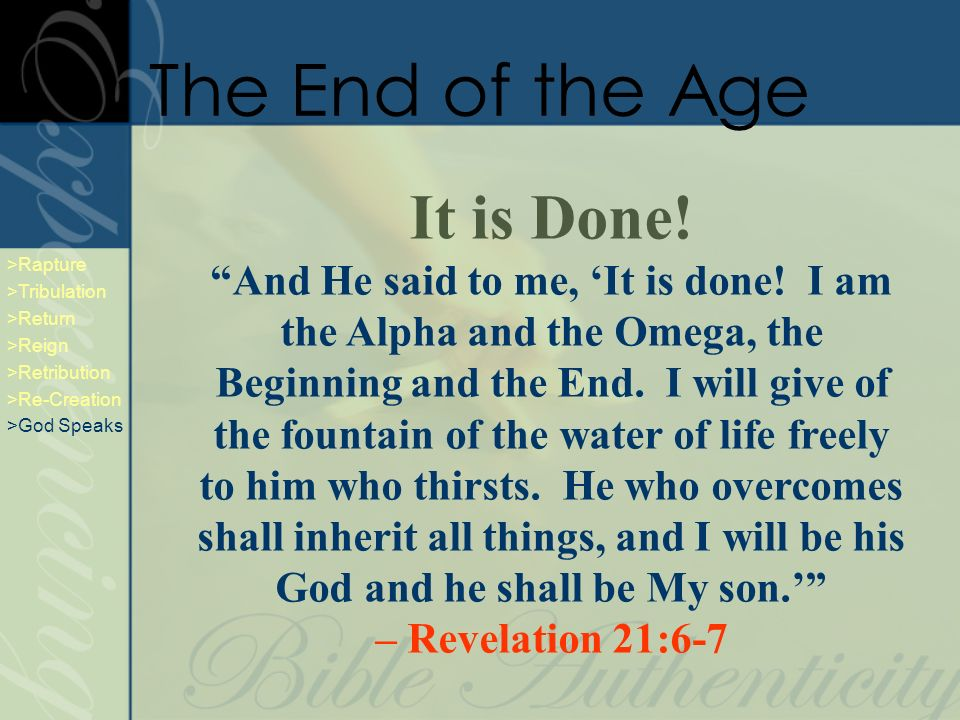 It is Done! And He said to me, It is done! I am the Alpha and the Omega, the Beginning and the End. I will give of the fountain of the water of life f