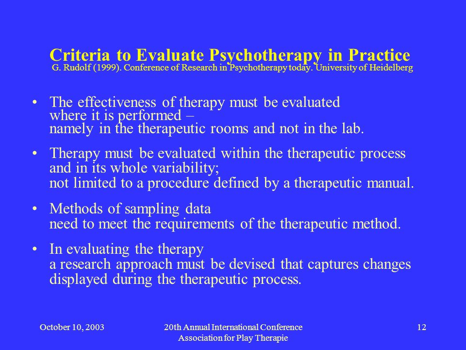 October 10, 200320th Annual International Conference Association for Play Therapie 12 Criteria to Evaluate Psychotherapy in Practice G. Rudolf (1999).