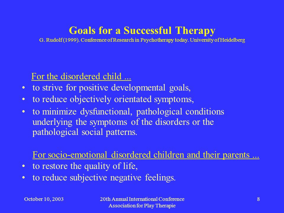 October 10, 200320th Annual International Conference Association for Play Therapie 8 Goals for a Successful Therapy G. Rudolf (1999). Conference of Re