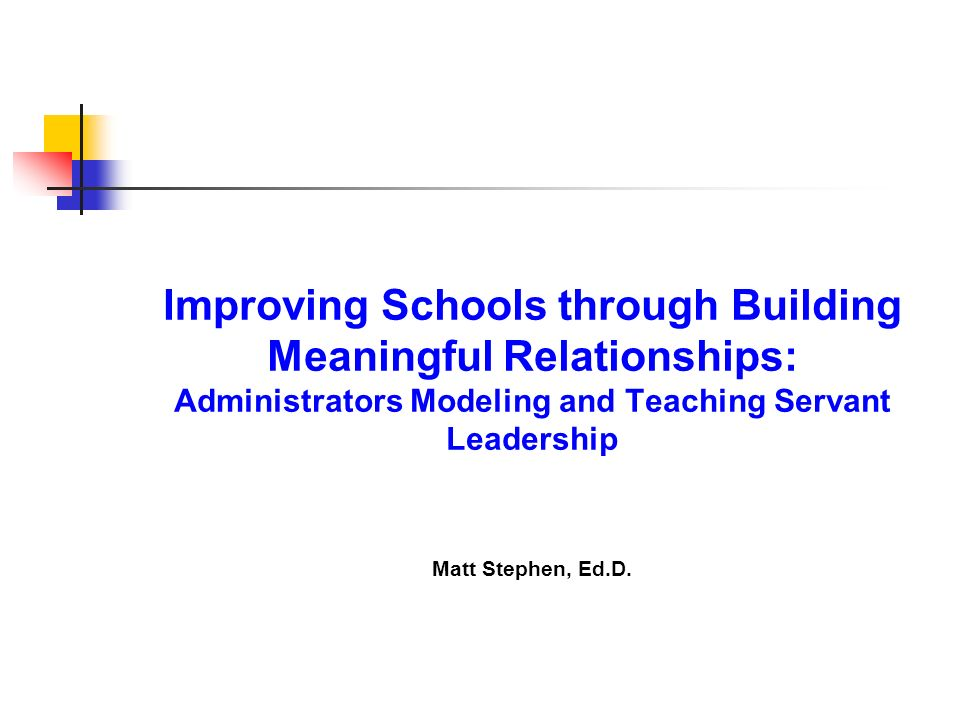 Improving Schools through Building Meaningful Relationships: Administrators Modeling and Teaching Servant Leadership Matt Stephen, Ed.D.