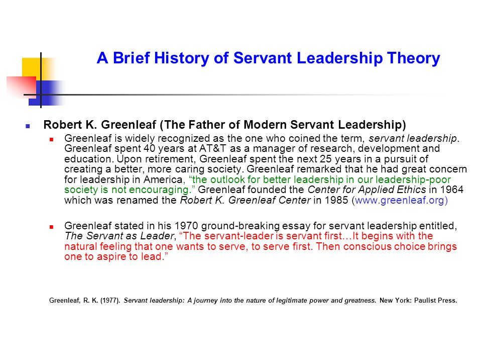 A Brief History of Servant Leadership Theory Robert K. Greenleaf (The Father of Modern Servant Leadership) Greenleaf is widely recognized as the one w