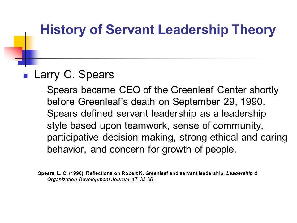 History of Servant Leadership Theory Larry C. Spears Spears became CEO of the Greenleaf Center shortly before Greenleafs death on September 29, 1990.