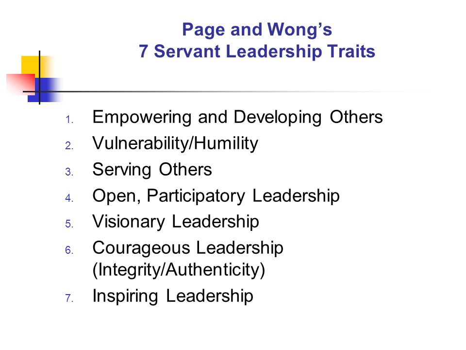 Page and Wongs 7 Servant Leadership Traits 1. Empowering and Developing Others 2. Vulnerability/Humility 3. Serving Others 4. Open, Participatory Lead