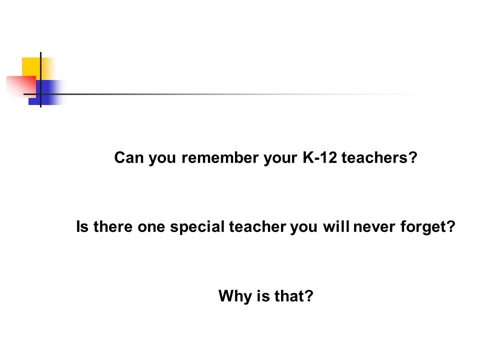 Can you remember your K-12 teachers? Is there one special teacher you will never forget? Why is that?