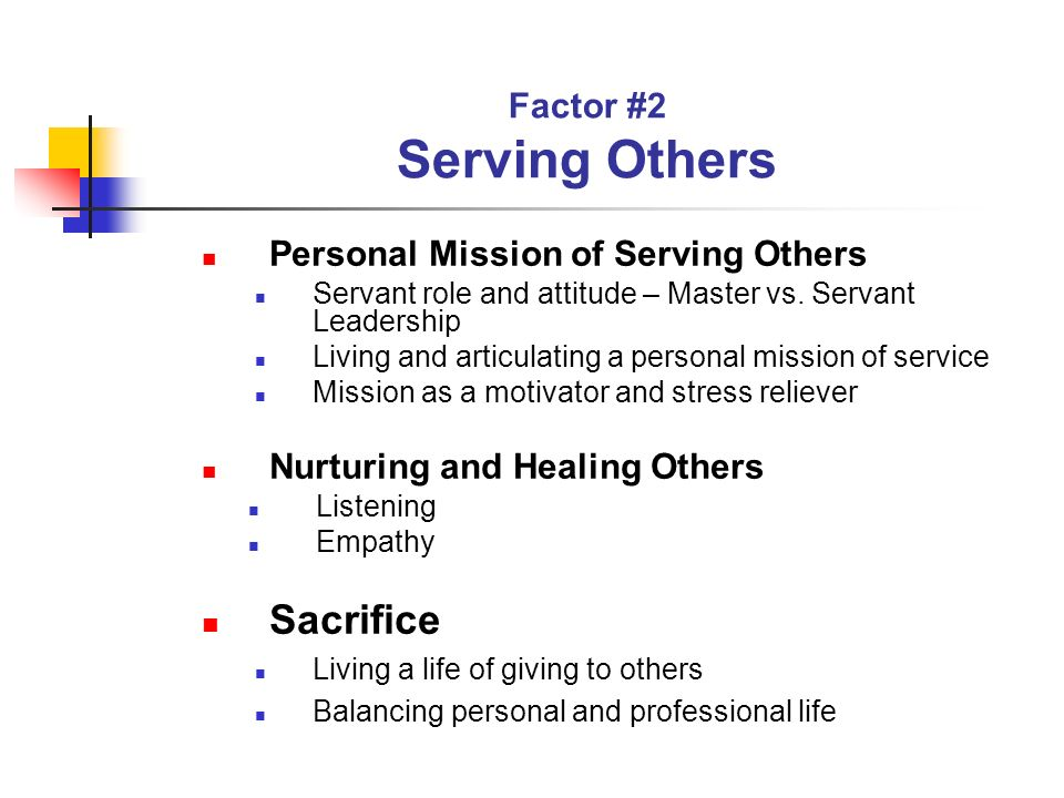 Factor #2 Serving Others Personal Mission of Serving Others Servant role and attitude – Master vs. Servant Leadership Living and articulating a person