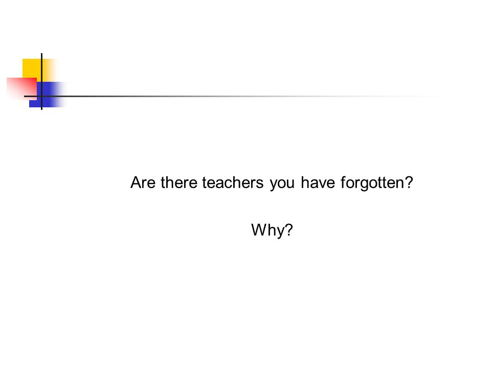 Are there teachers you have forgotten? Why?