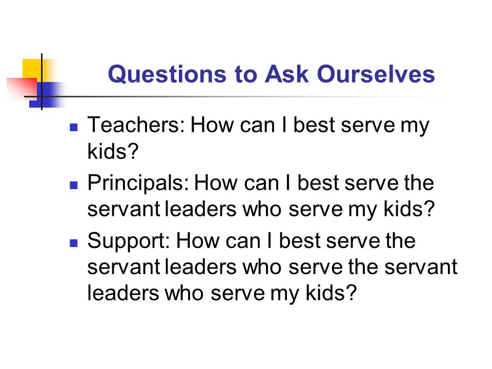 Questions to Ask Ourselves Teachers: How can I best serve my kids? Principals: How can I best serve the servant leaders who serve my kids? Support: Ho