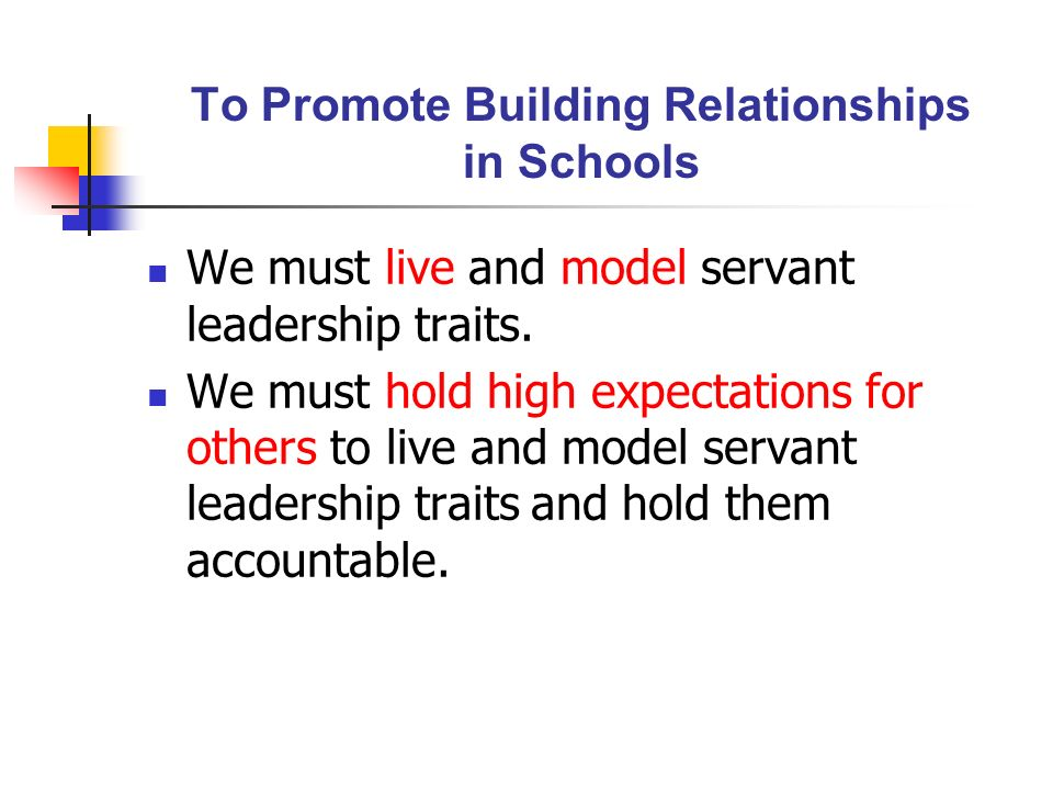 To Promote Building Relationships in Schools We must live and model servant leadership traits. We must hold high expectations for others to live and m