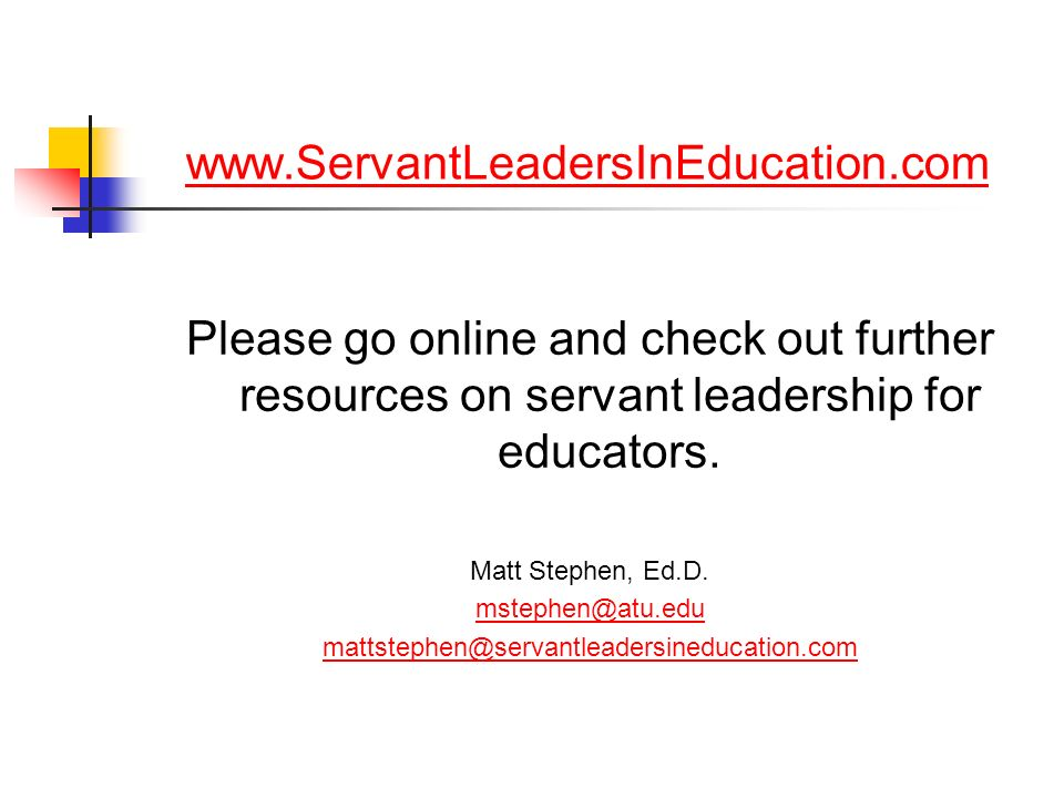 www.ServantLeadersInEducation.com Please go online and check out further resources on servant leadership for educators. Matt Stephen, Ed.D. mstephen@a