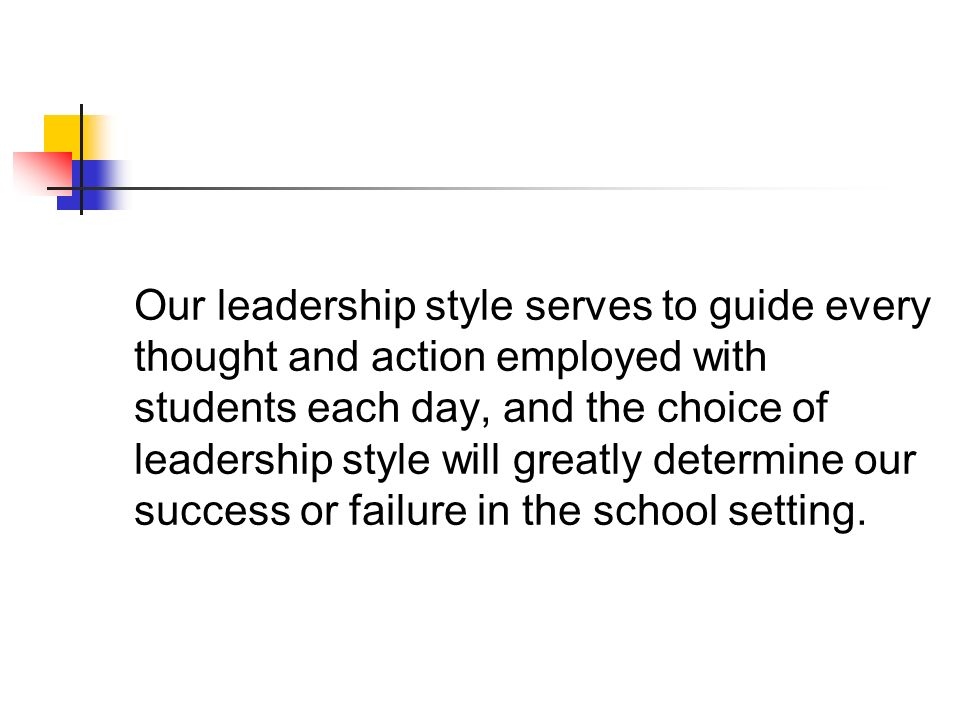 Our leadership style serves to guide every thought and action employed with students each day, and the choice of leadership style will greatly determi