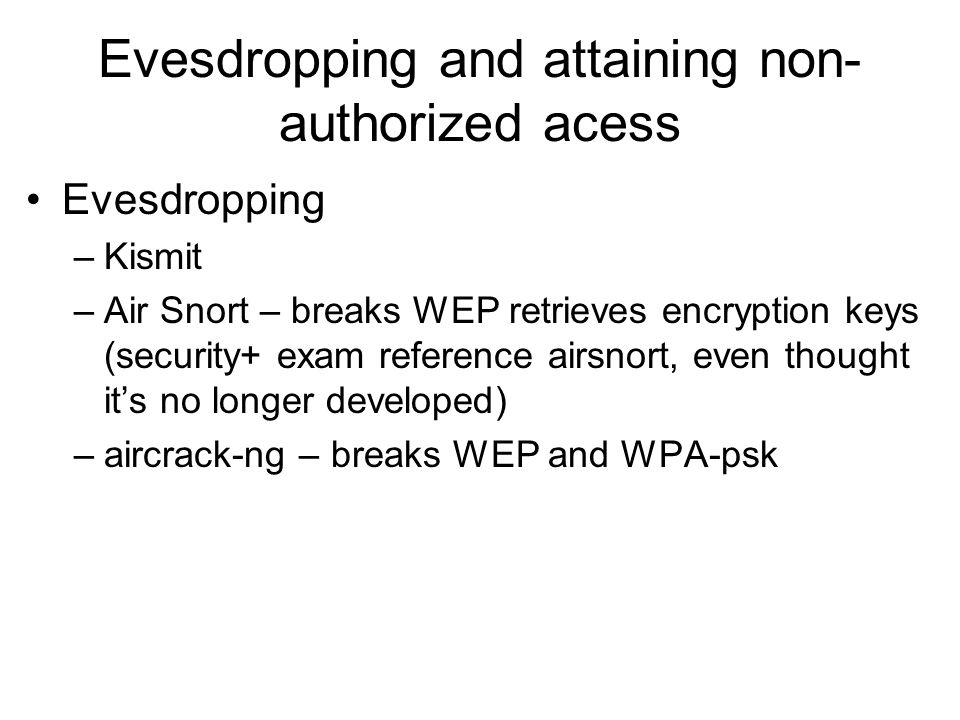 Evesdropping and attaining non- authorized acess Evesdropping –Kismit –Air Snort – breaks WEP retrieves encryption keys (security+ exam reference airs