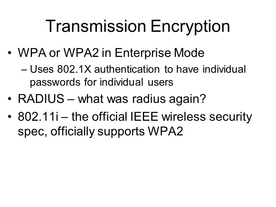 Transmission Encryption WPA or WPA2 in Enterprise Mode –Uses 802.1X authentication to have individual passwords for individual users RADIUS – what was