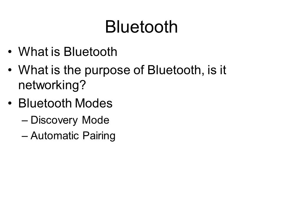 What is Bluetooth What is the purpose of Bluetooth, is it networking? Bluetooth Modes –Discovery Mode –Automatic Pairing