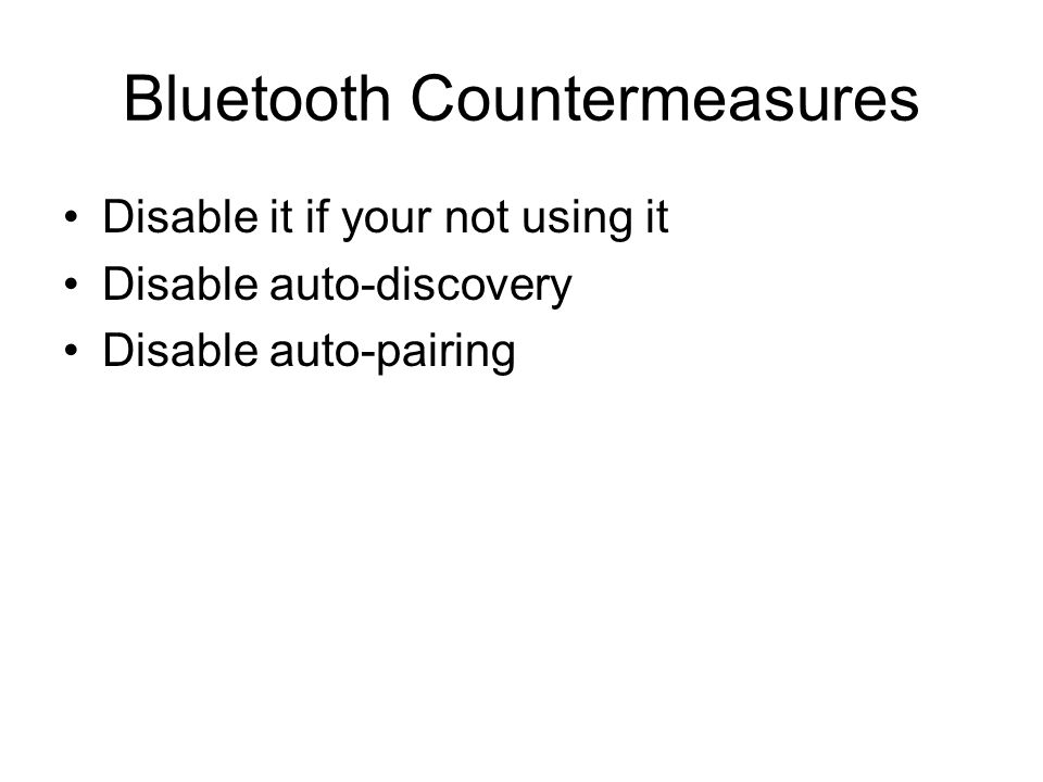 Bluetooth Countermeasures Disable it if your not using it Disable auto-discovery Disable auto-pairing