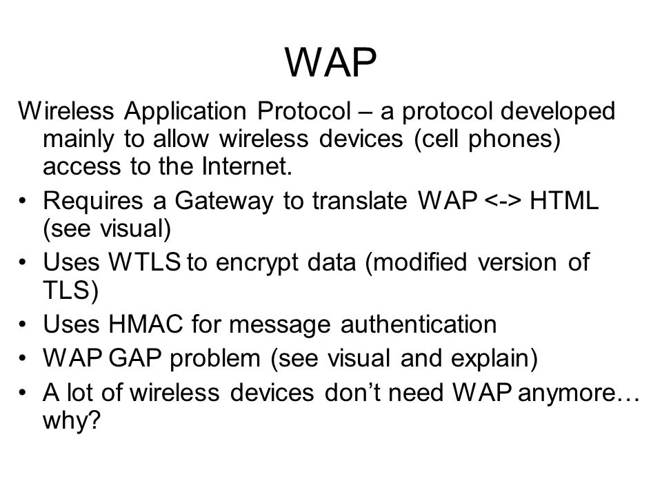 Wireless Application Protocol – a protocol developed mainly to allow wireless devices (cell phones) access to the Internet. Requires a Gateway to tran
