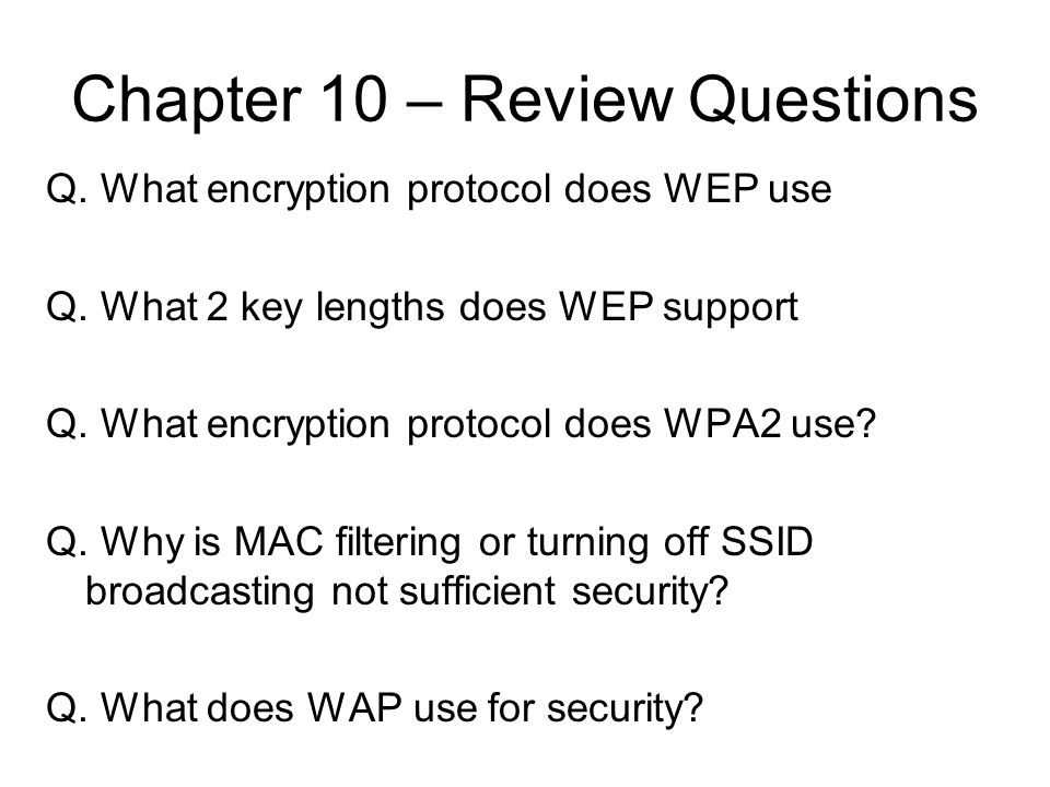 Chapter 10 – Review Questions Q. What encryption protocol does WEP use Q. What 2 key lengths does WEP support Q. What encryption protocol does WPA2 us