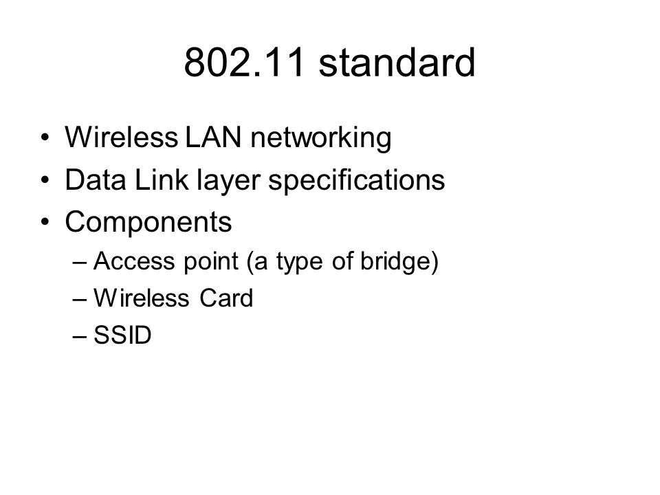 802.11 standard Wireless LAN networking Data Link layer specifications Components –Access point (a type of bridge) –Wireless Card –SSID