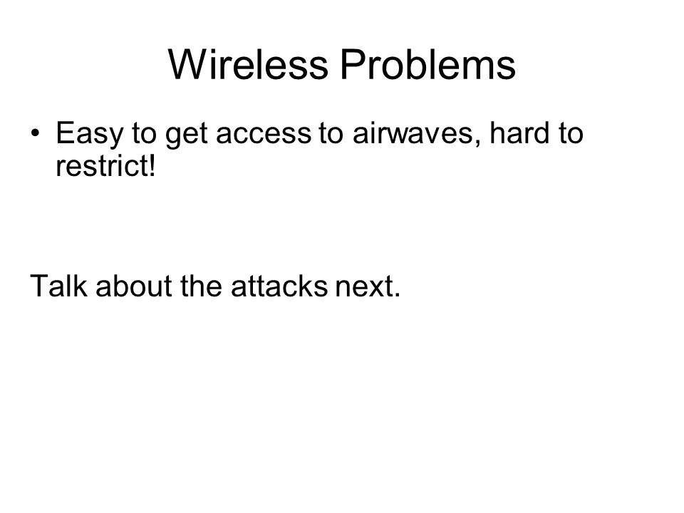 Wireless Problems Easy to get access to airwaves, hard to restrict! Talk about the attacks next.