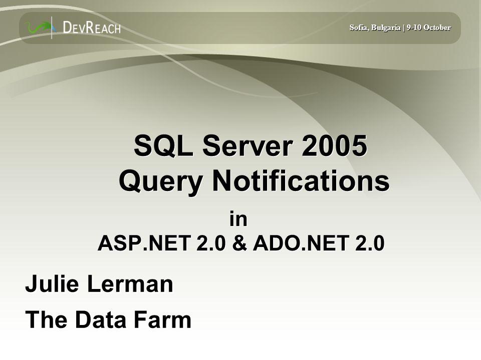 Sofia, Bulgaria | 9-10 October SQL Server 2005 Query Notifications in ASP.NET 2.0 & ADO.NET 2.0 Julie Lerman The Data Farm Julie Lerman The Data Farm