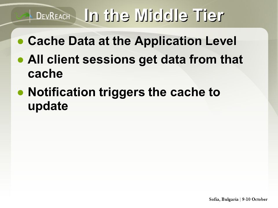 Sofia, Bulgaria | 9-10 October In the Middle Tier Cache Data at the Application Level All client sessions get data from that cache Notification trigge
