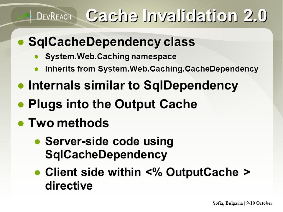 Sofia, Bulgaria | 9-10 October Cache Invalidation 2.0 SqlCacheDependency class System.Web.Caching namespace Inherits from System.Web.Caching.CacheDepe