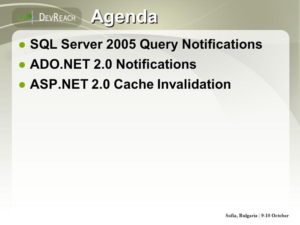 Sofia, Bulgaria | 9-10 October Agenda SQL Server 2005 Query Notifications ADO.NET 2.0 Notifications ASP.NET 2.0 Cache Invalidation SQL Server 2005 Que