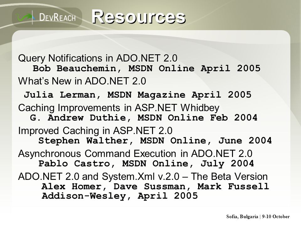 Sofia, Bulgaria | 9-10 October Resources Query Notifications in ADO.NET 2.0 Bob Beauchemin, MSDN Online April 2005 Whats New in ADO.NET 2.0 Julia Lerm