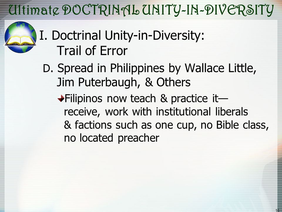 16 Ultimate DOCTRINAL UNITY-IN-DIVERSITY I. Doctrinal Unity-in-Diversity: Trail of Error D. Spread in Philippines by Wallace Little, Jim Puterbaugh, &