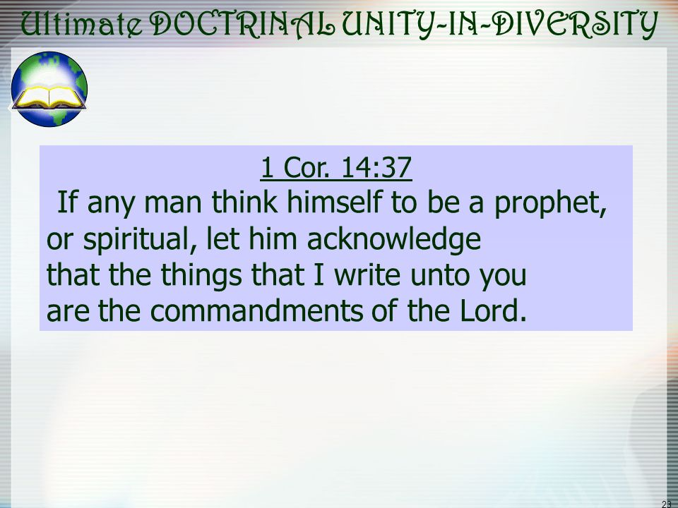 23 Ultimate DOCTRINAL UNITY-IN-DIVERSITY 1 Cor. 14:37 If any man think himself to be a prophet, or spiritual, let him acknowledge that the things that