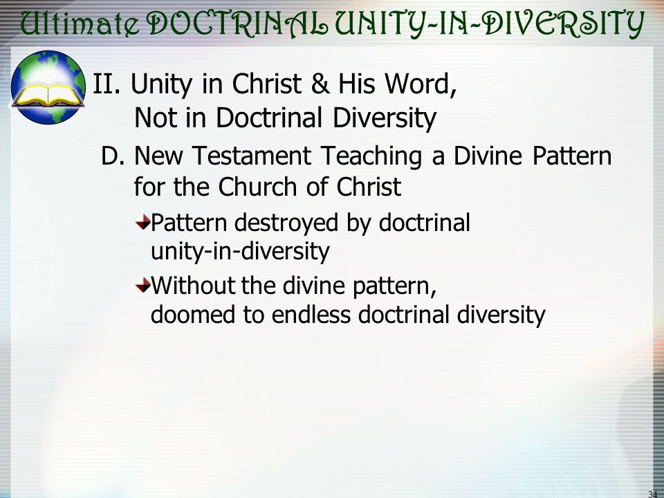 34 Ultimate DOCTRINAL UNITY-IN-DIVERSITY II. Unity in Christ & His Word, Not in Doctrinal Diversity D. New Testament Teaching a Divine Pattern for the