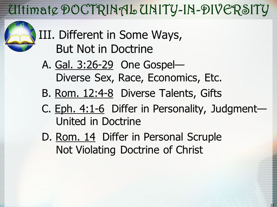 37 Ultimate DOCTRINAL UNITY-IN-DIVERSITY III. Different in Some Ways, But Not in Doctrine A. Gal. 3:26-29 One Gospel Diverse Sex, Race, Economics, Etc