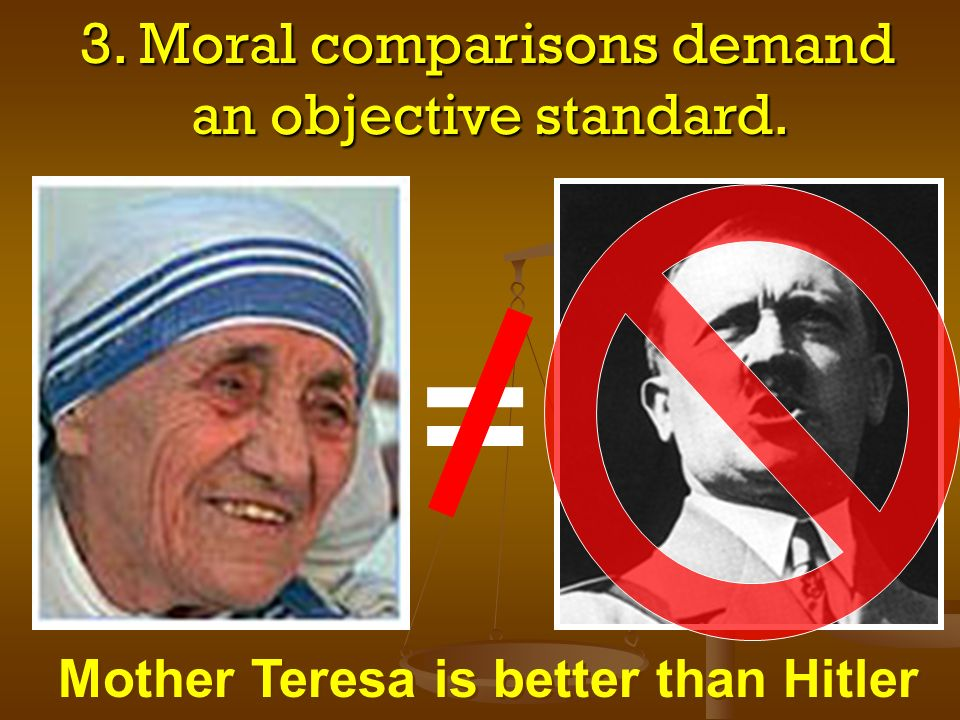 3. Moral comparisons demand an objective standard. 3. Moral comparisons demand an objective standard. = Mother Teresa is better than Hitler