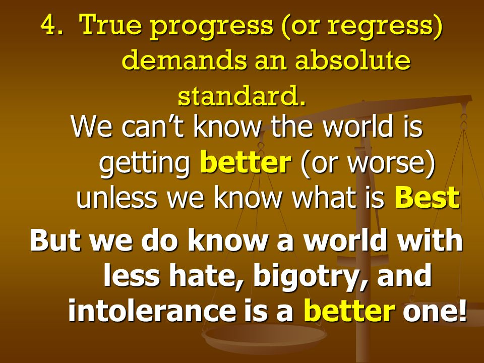 4. True progress (or regress) demands an absolute standard. We cant know the world is getting better (or worse) unless we know what is Best But we do