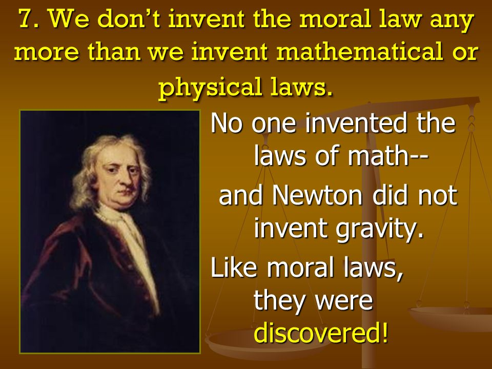 7. We dont invent the moral law any more than we invent mathematical or physical laws. No one invented the laws of math-- and Newton did not invent gr