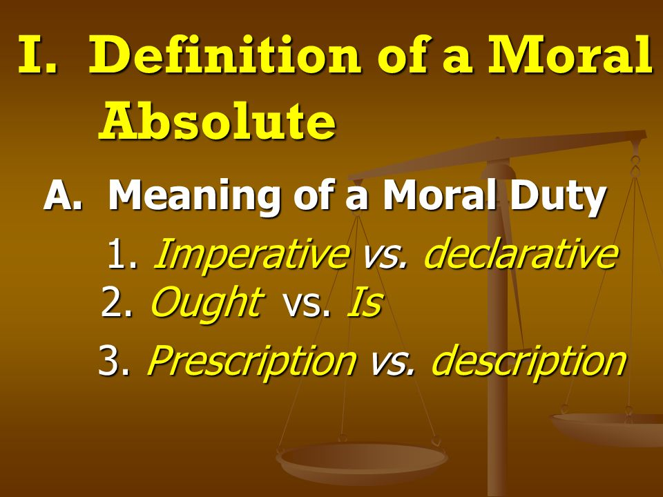 I. Definition of a Moral Absolute A. Meaning of a Moral Duty A. Meaning of a Moral Duty 1. Imperative vs. declarative 2. Ought vs. Is 1. Imperative vs