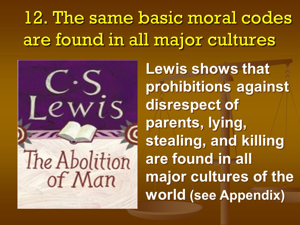 12. The same basic moral codes are found in all major cultures Lewis shows that prohibitions against disrespect of parents, lying, stealing, and killi