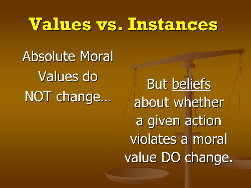 Values vs. Instances Absolute Moral Values do NOT change… But beliefs about whether a given action violates a moral value DO change.