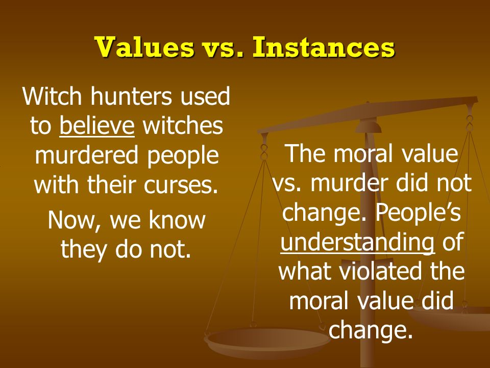 Values vs. Instances Witch hunters used to believe witches murdered people with their curses. Now, we know they do not. The moral value vs. murder did